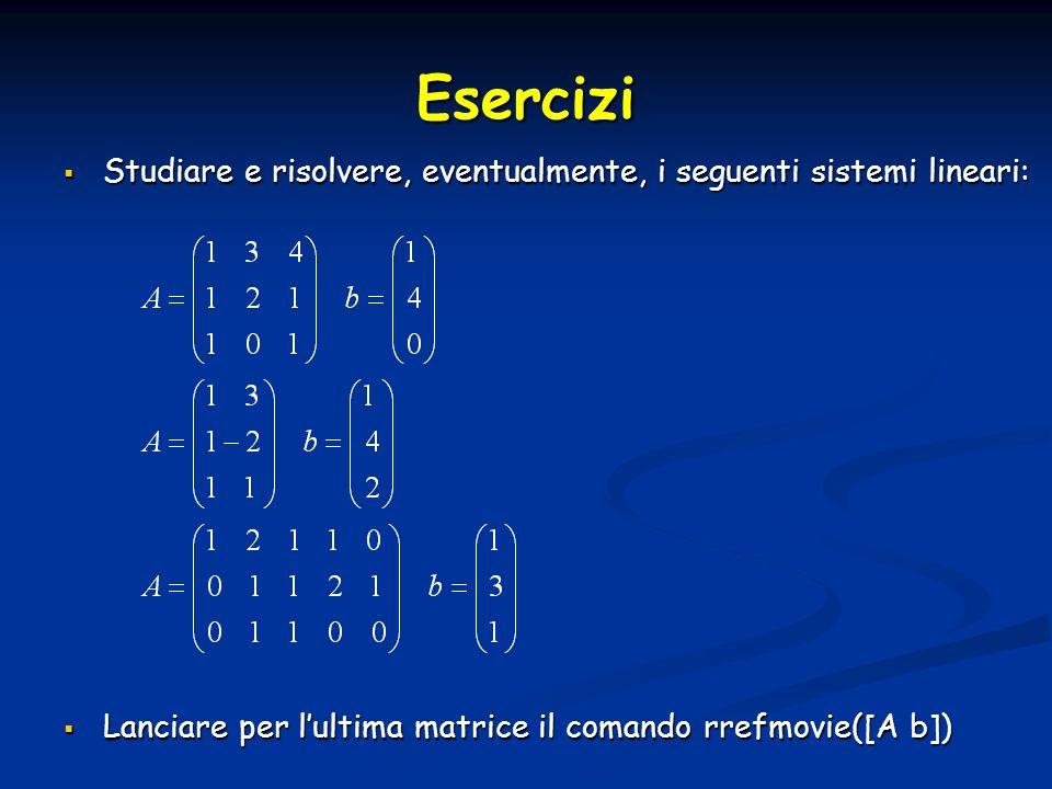 Esercizi Studiare e risolvere, eventualmente, i seguenti sistemi lineari: Lanciare per l'ultima matrice il comando rrefmovie([A b])
